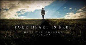 Your heart is free. Have the courage to follow it.
